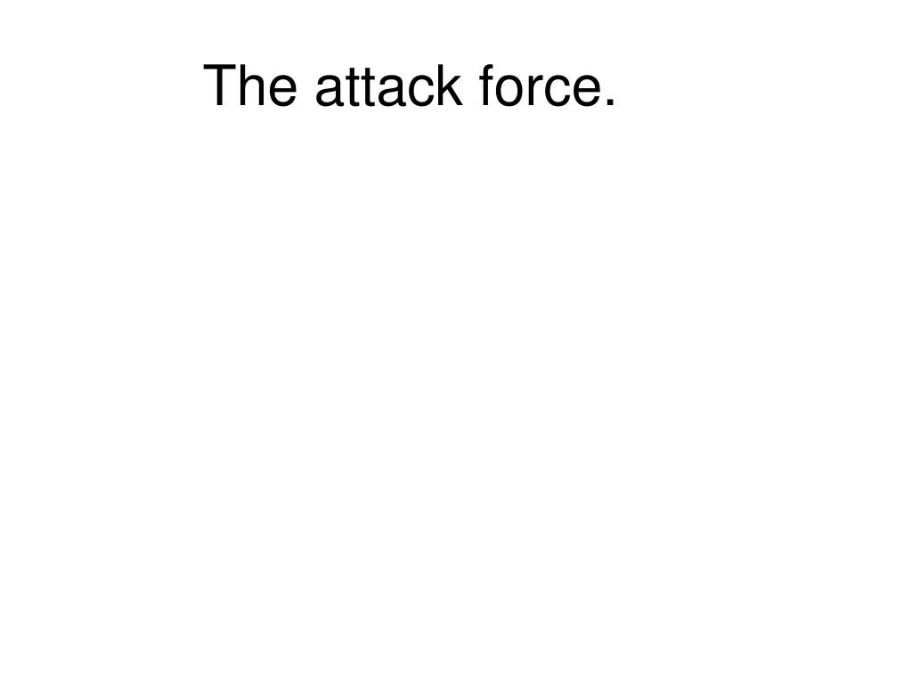 The attack force.