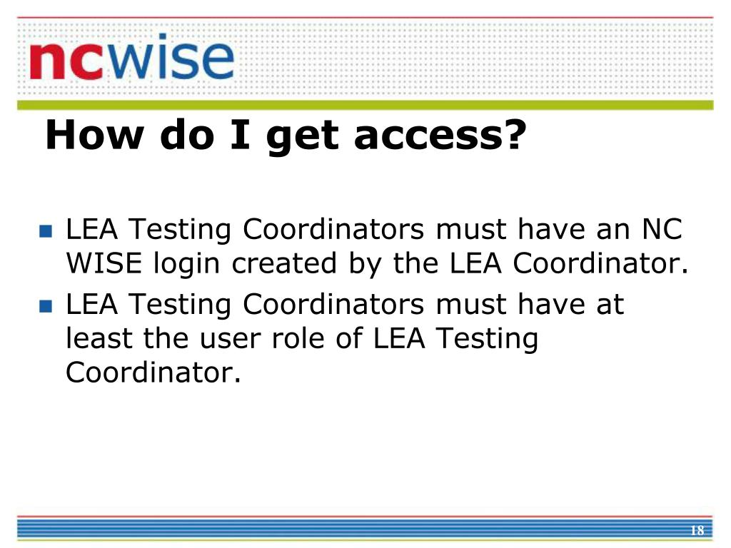 LEA Testing Coordinators must have an NC WISE login created by the LEA Coordinator.