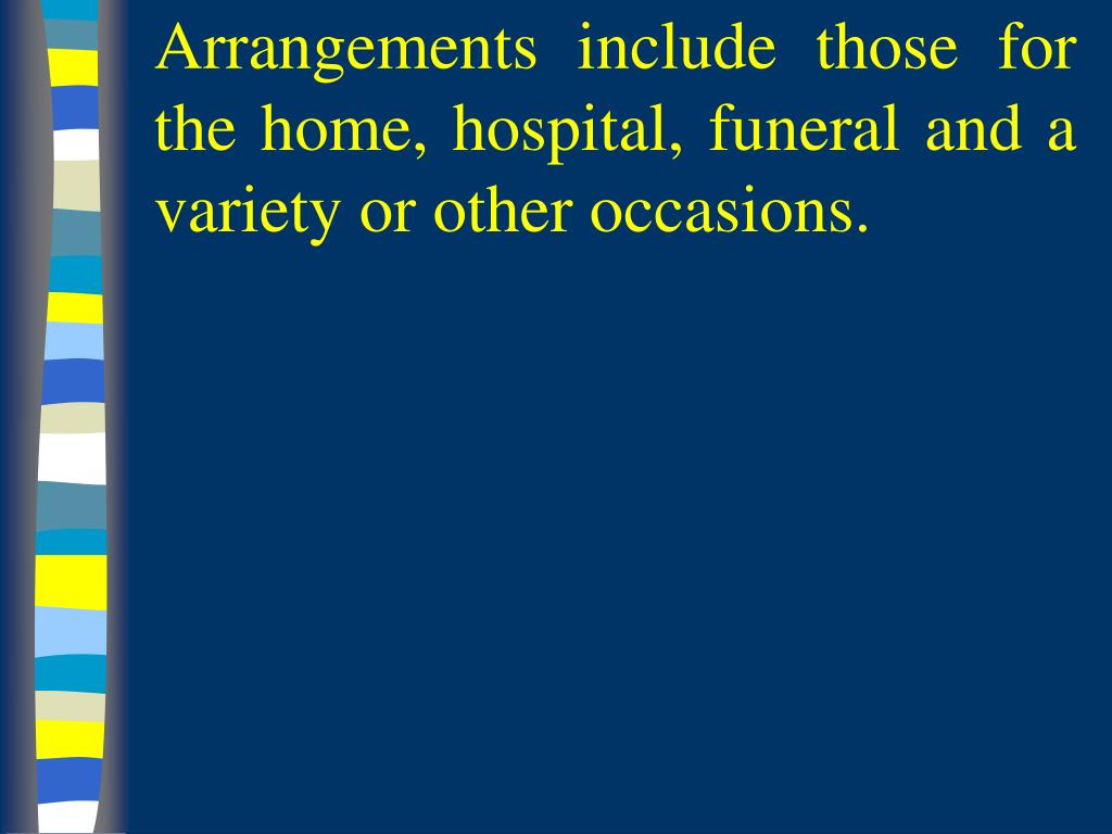 Arrangements include those for the home, hospital, funeral and a variety or other occasions.