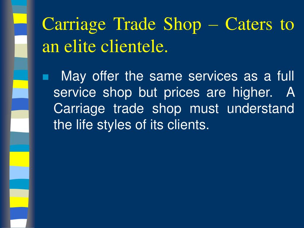 Carriage Trade Shop – Caters to an elite clientele.