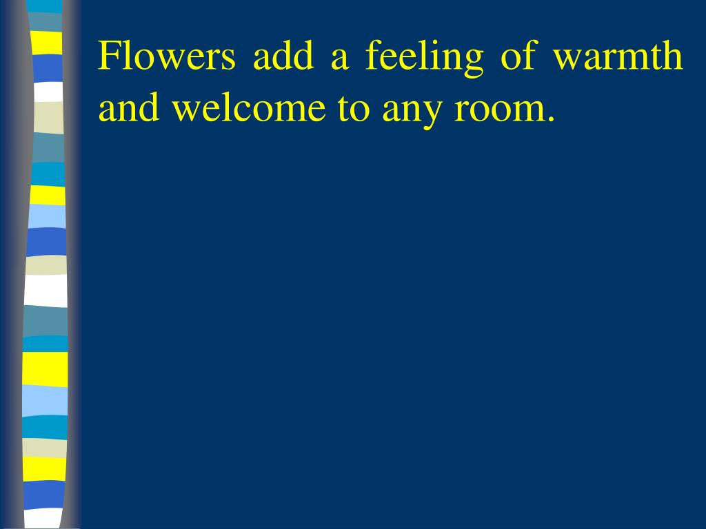 Flowers add a feeling of warmth and welcome to any room.