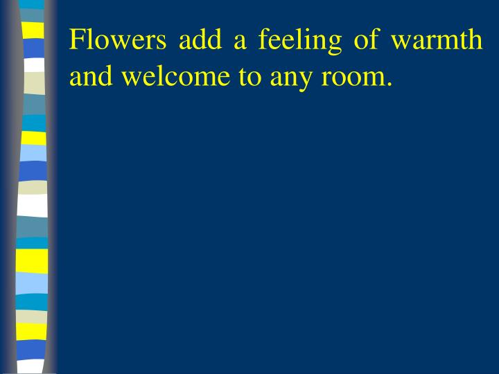 Flowers add a feeling of warmth and welcome to any room l.jpg