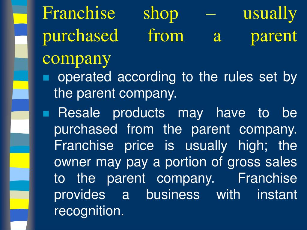 Franchise shop – usually purchased from a parent company