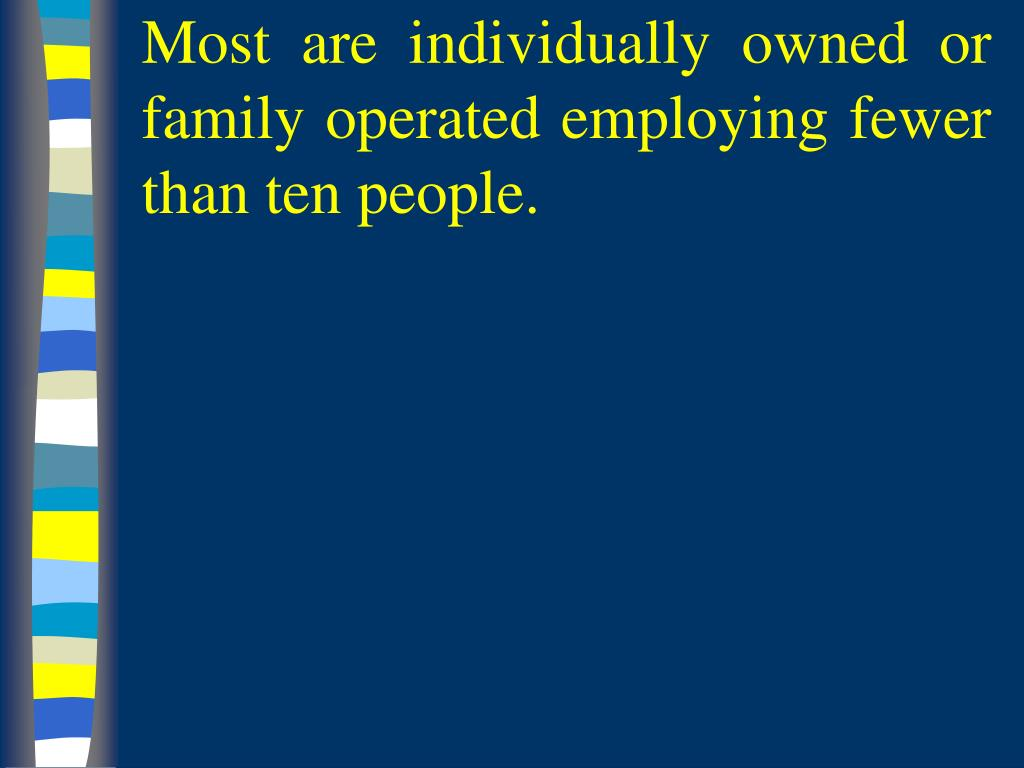 Most are individually owned or family operated employing fewer than ten people.