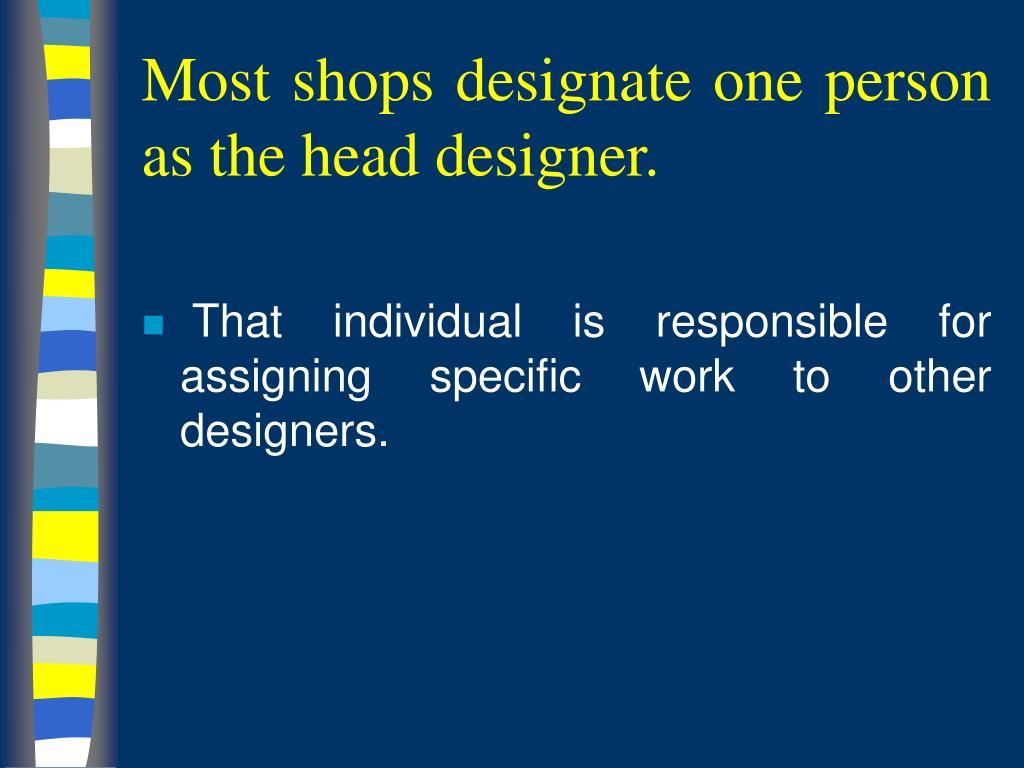 Most shops designate one person as the head designer.