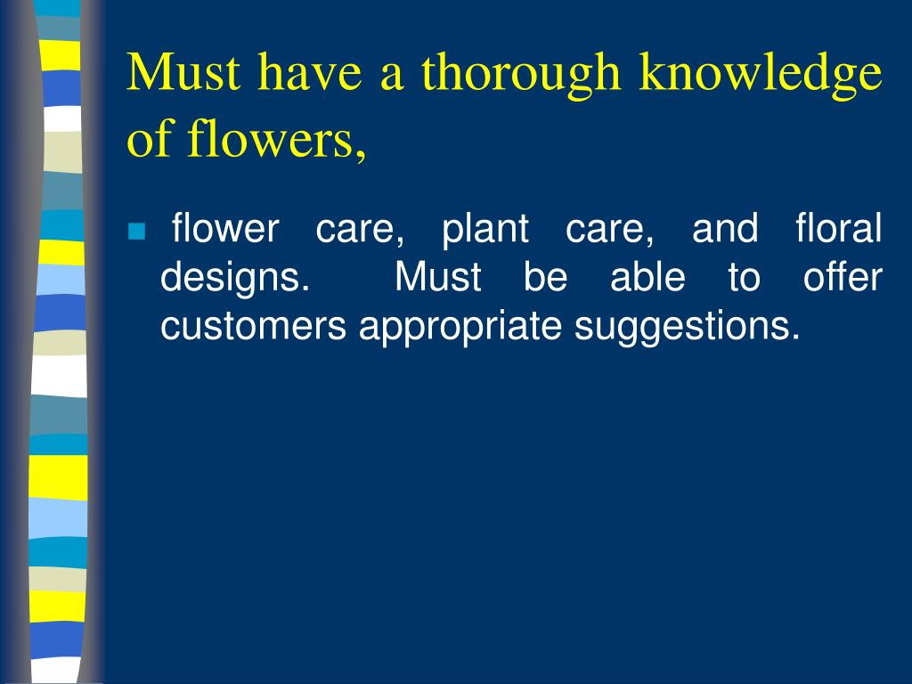 Must have a thorough knowledge of flowers,