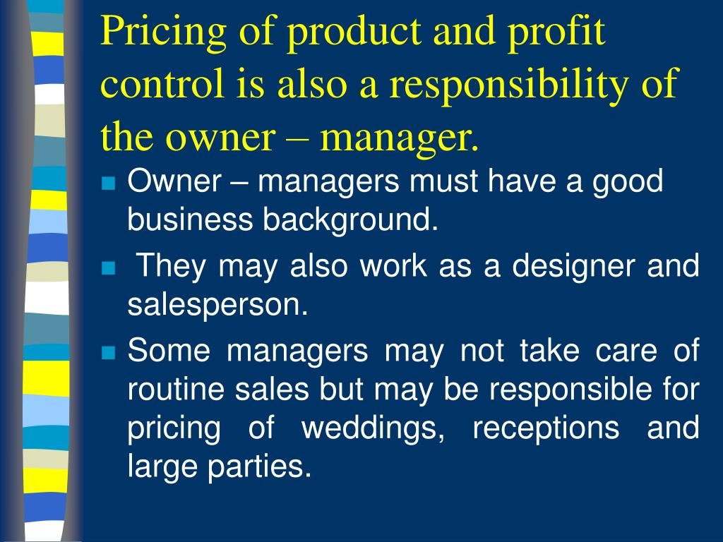Pricing of product and profit control is also a responsibility of the owner – manager.