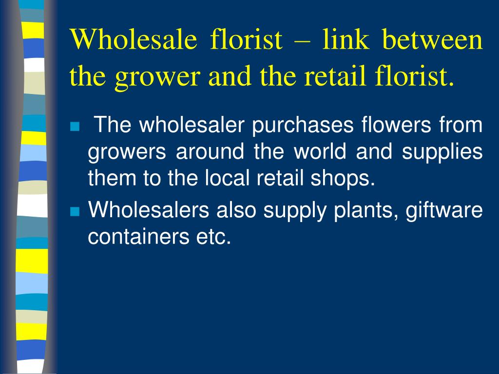 Wholesale florist – link between the grower and the retail florist.