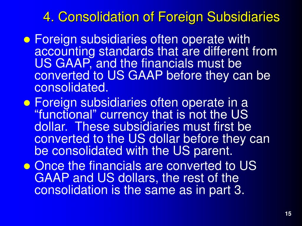 Foreign subsidiaries often operate with accounting standards that are different from US GAAP, and the financials must be converted to US GAAP before they can be consolidated.