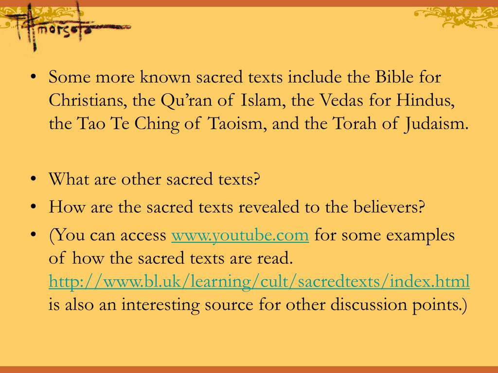 Some more known sacred texts include the Bible for Christians, the Qu'ran of Islam, the Vedas for Hindus, the Tao Te Ching of Taoism, and the Torah of Judaism.