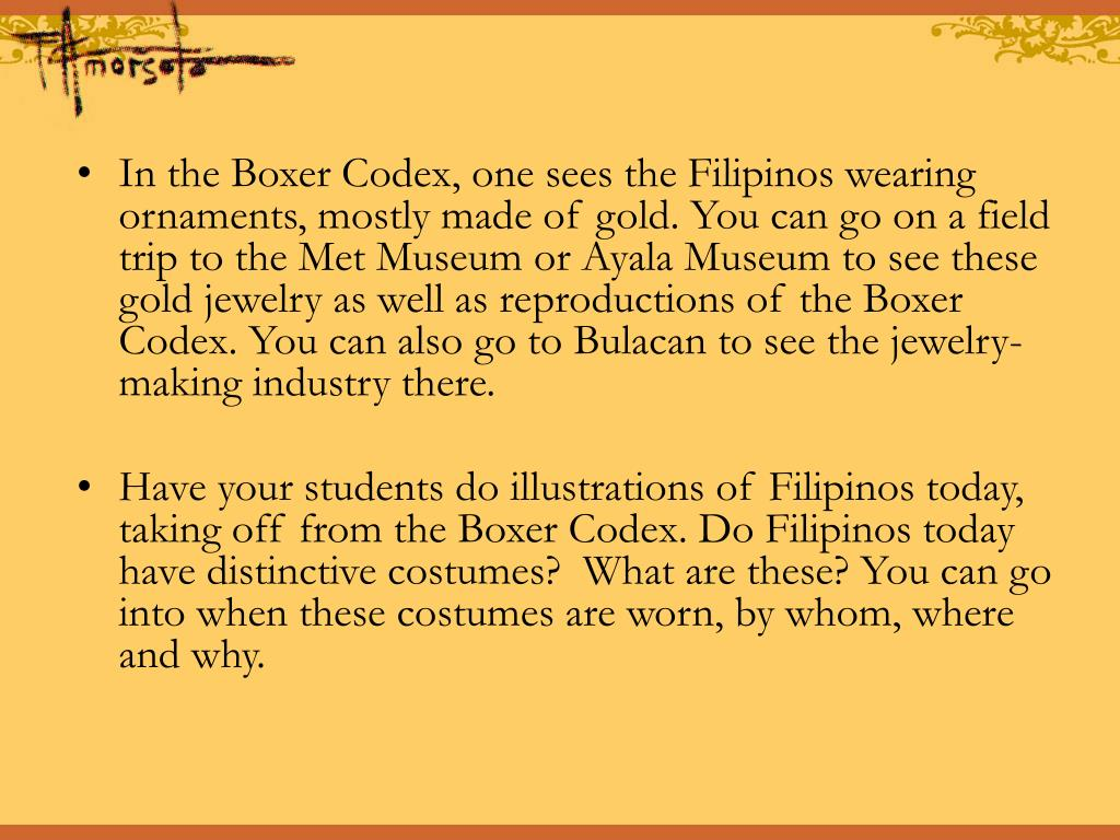 In the Boxer Codex, one sees the Filipinos wearing ornaments, mostly made of gold. You can go on a field trip to the Met Museum or Ayala Museum to see these gold jewelry as well as reproductions of the Boxer Codex. You can also go to Bulacan to see the jewelry-making industry there.