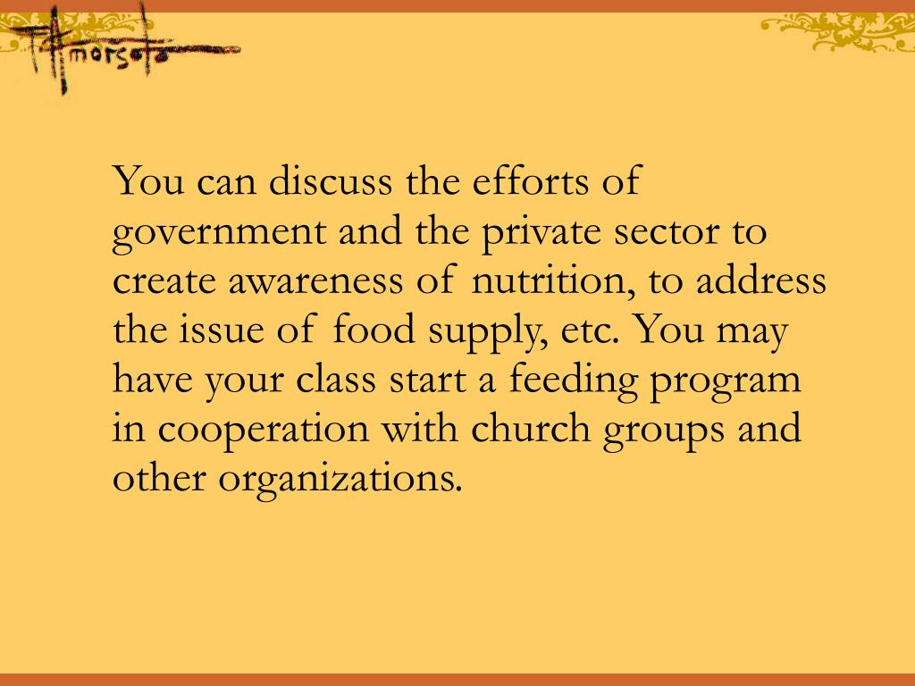 You can discuss the efforts of government and the private sector to create awareness of nutrition, to address the issue of food supply, etc. You may have your class start a feeding program in cooperation with church groups and other organizations.