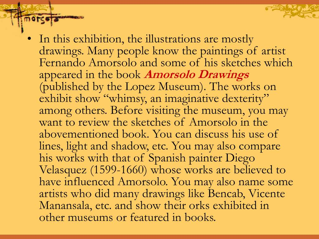 In this exhibition, the illustrations are mostly drawings. Many people know the paintings of artist Fernando Amorsolo and some of his sketches which appeared in the book
