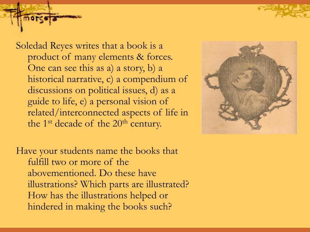 Soledad Reyes writes that a book is a product of many elements & forces. One can see this as a) a story, b) a historical narrative, c) a compendium of discussions on political issues, d) as a guide to life, e) a personal vision of related/interconnected aspects of life in the 1