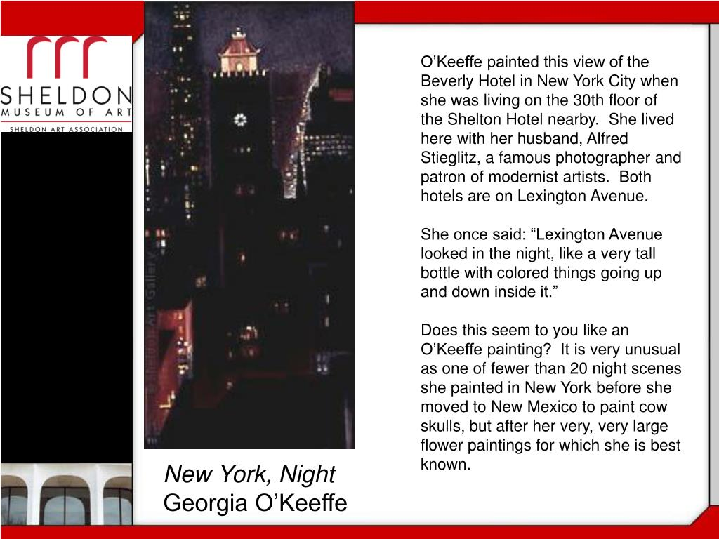 O'Keeffe painted this view of the Beverly Hotel in New York City when she was living on the 30th floor of the Shelton Hotel nearby.  She lived here with her husband, Alfred Stieglitz, a famous photographer and patron of modernist artists.  Both hotels are on Lexington Avenue.