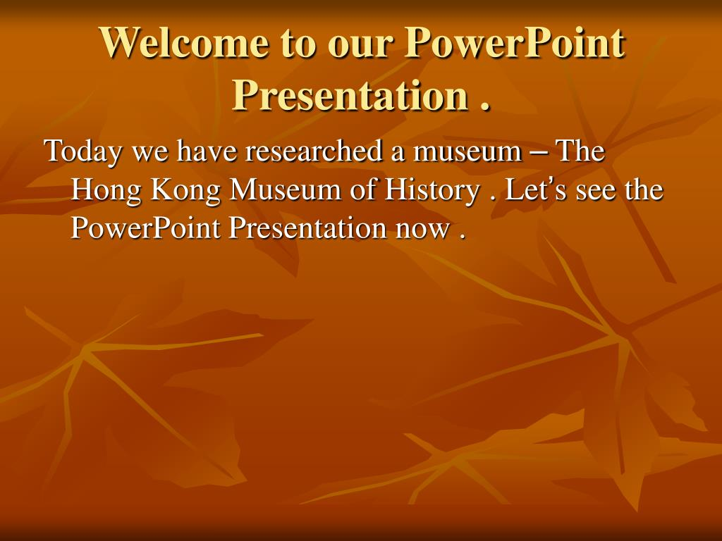 Welcome to our PowerPoint Presentation .