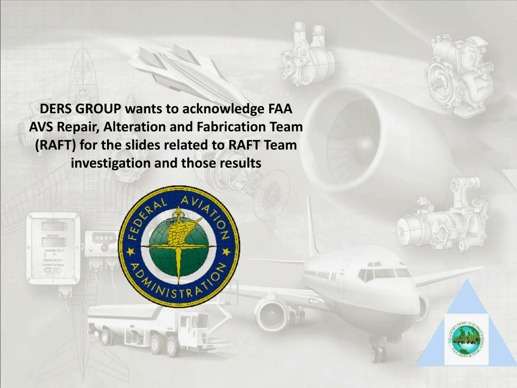 DERS GROUP wants to acknowledge FAA AVS Repair, Alteration and Fabrication Team (RAFT) for the slides related to RAFT Team investigation and those results