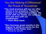 you are making a difference be proud of yourselves