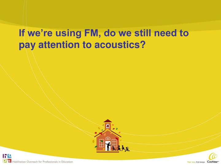 If we're using FM, do we still need to pay attention to acoustics?