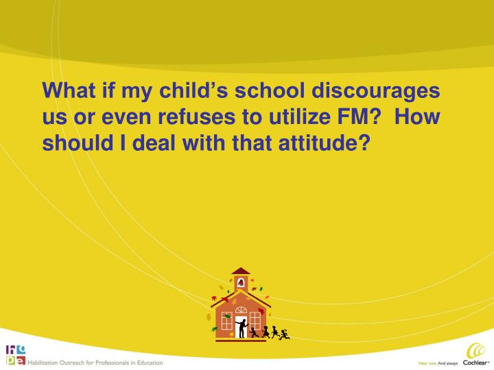 What if my child's school discourages us or even refuses to utilize FM?  How should I deal with that attitude?
