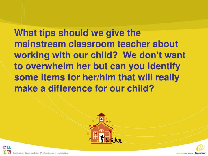 What tips should we give the mainstream classroom teacher about working with our child?  We don't want to overwhelm her but can you identify some items for her/him that will really make a difference for our child?