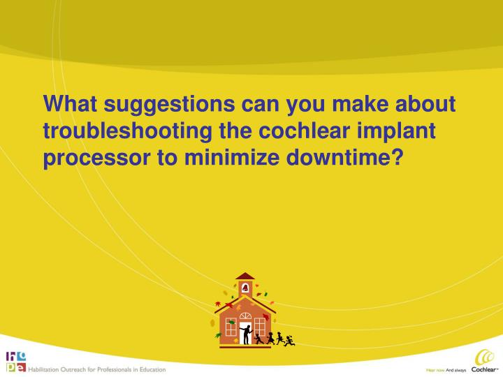 What suggestions can you make about troubleshooting the cochlear implant processor to minimize downtime?