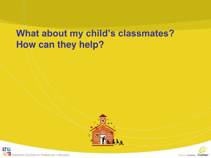 What about my child's classmates?  How can they help?