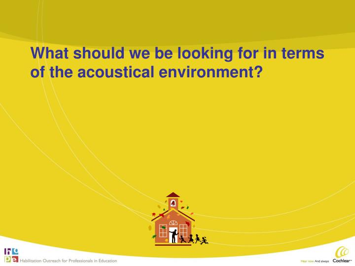 What should we be looking for in terms of the acoustical environment?
