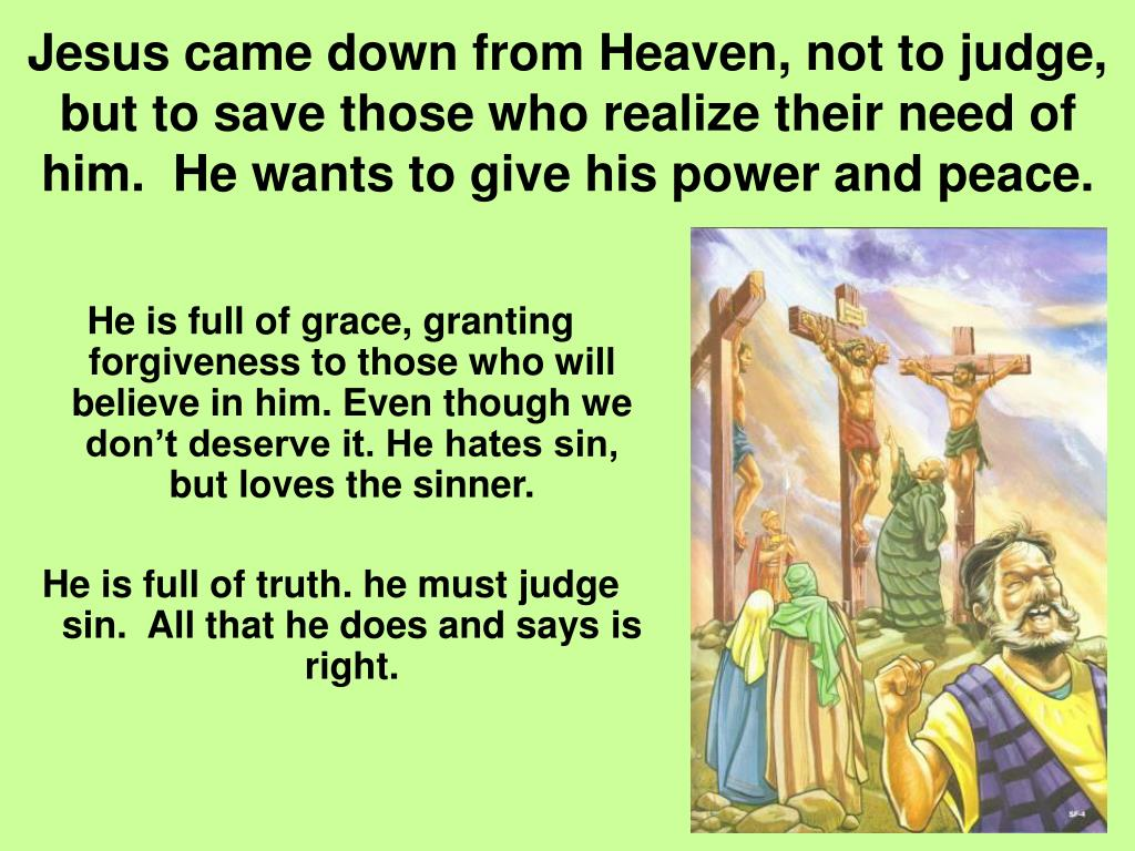 Jesus came down from Heaven, not to judge, but to save those who realize their need of him.  He wants to give his power and peace.