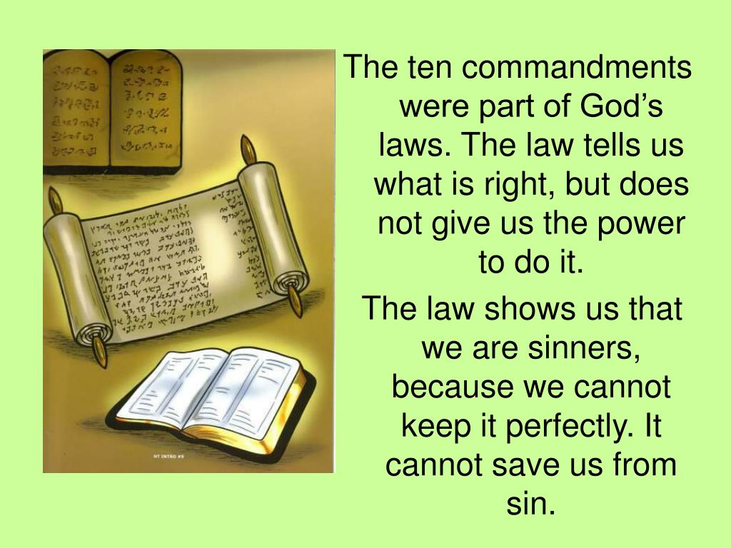 The ten commandments were part of God's laws. The law tells us what is right, but does not give us the power to do it.