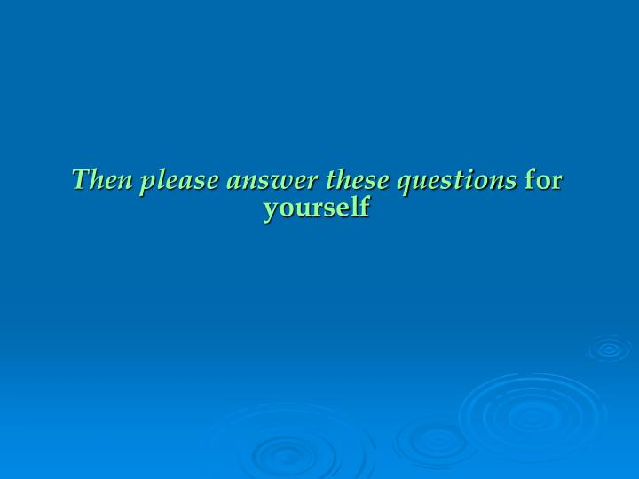 Then please answer these questions