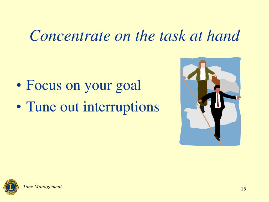 Concentrate on the task at hand