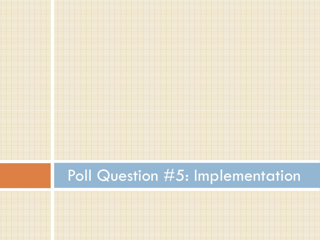 Poll Question #5: Implementation