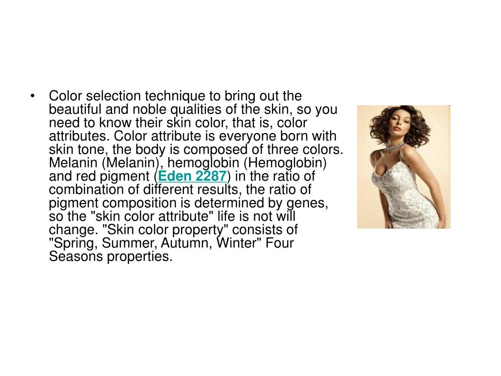 Color selection technique to bring out the beautiful and noble qualities of the skin, so you need to know their skin color, that is, color attributes. Color attribute is everyone born with skin tone, the body is composed of three colors. Melanin (Melanin), hemoglobin (Hemoglobin) and red pigment (