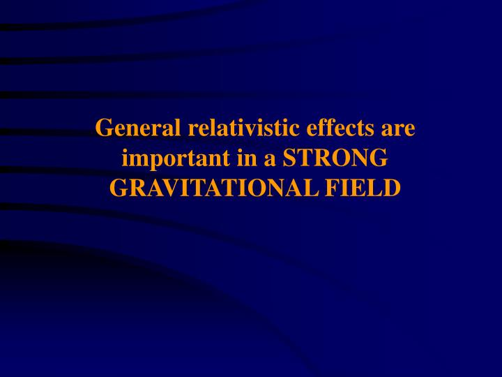 General relativistic effects are important in a STRONG GRAVITATIONAL FIELD