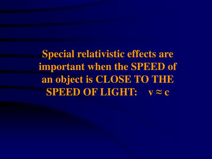Special relativistic effects are important when the SPEED of an object is CLOSE TO THE SPEED OF LIGH...