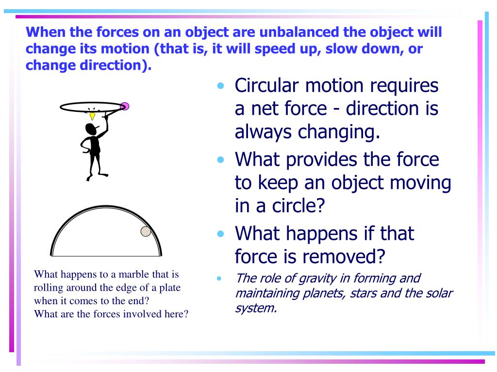 When the forces on an object are unbalanced the object will change its motion (that is, it will speed up, slow down, or change direction).