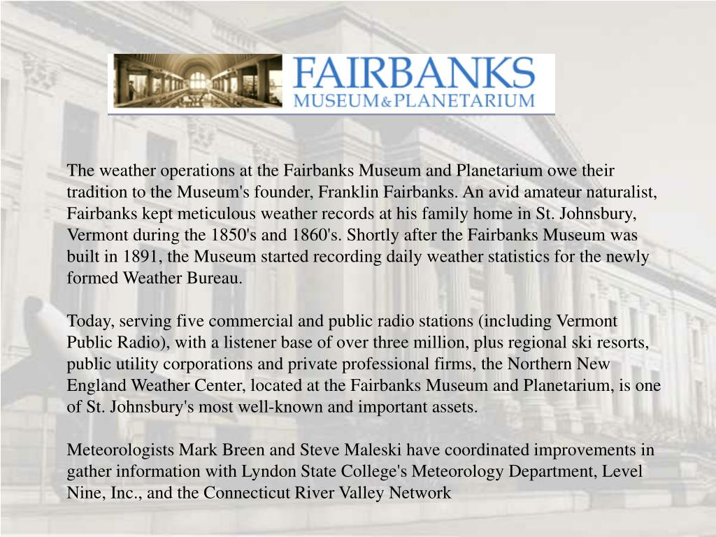 The weather operations at the Fairbanks Museum and Planetarium owe their tradition to the Museum's founder, Franklin Fairbanks. An avid amateur naturalist, Fairbanks kept meticulous weather records at his family home in St. Johnsbury, Vermont during the 1850's and 1860's. Shortly after the Fairbanks Museum was built in 1891, the Museum started recording daily weather statistics for the newly formed Weather Bureau.