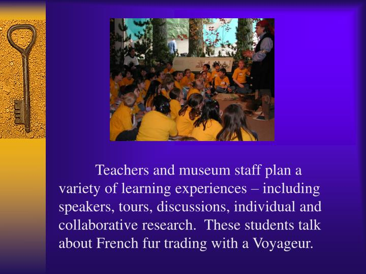 Teachers and museum staff plan a variety of learning experiences – including speakers, tours, discussions, individual and collaborative research.  These students talk about French fur trading with a Voyageur.