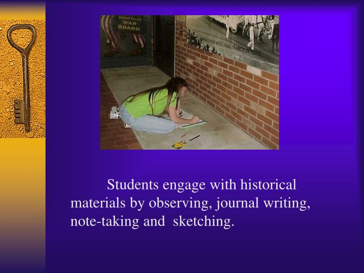 Students engage with historical materials by observing, journal writing, note-taking and  sketching.