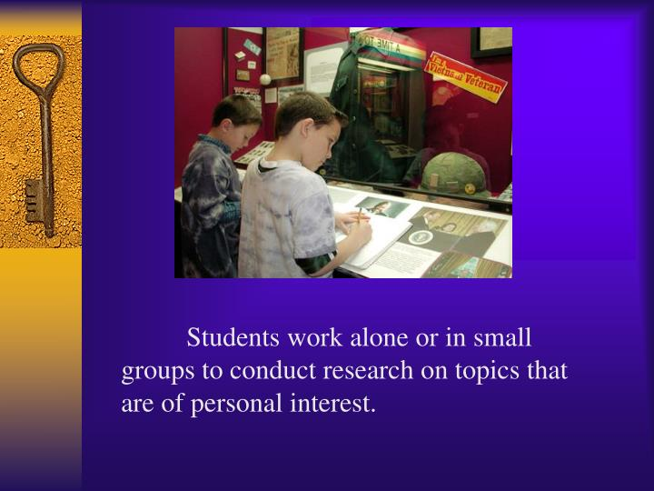 Students work alone or in small groups to conduct research on topics that are of personal interest.