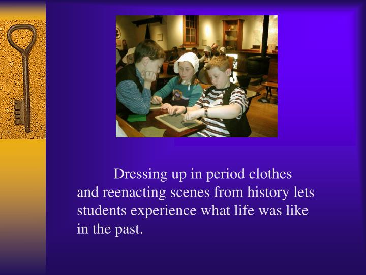 Dressing up in period clothes and reenacting scenes from history lets students experience what life was like in the past.