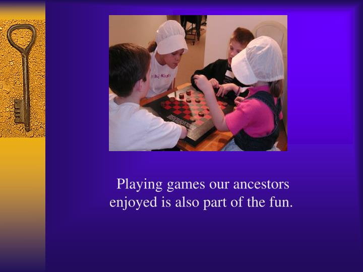 Playing games our ancestors enjoyed is also part of the fun.