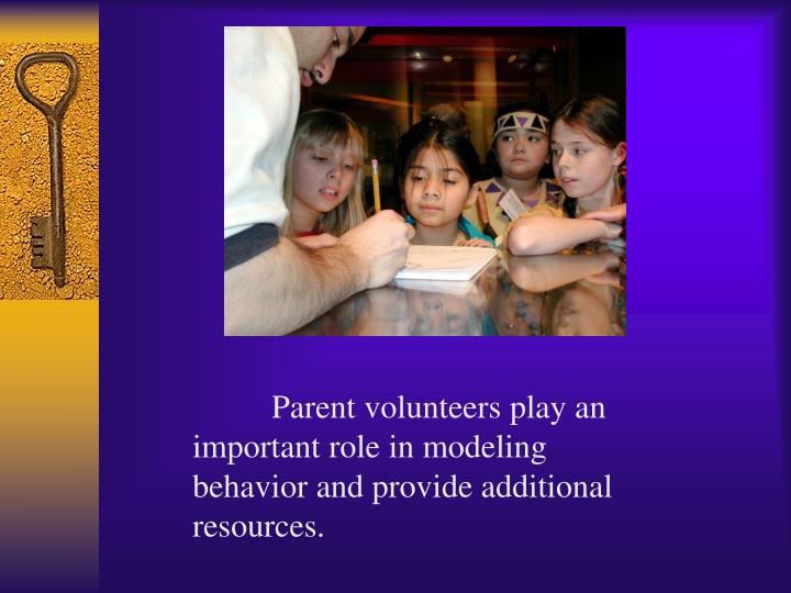 Parent volunteers play an important role in modeling behavior and provide additional resources.