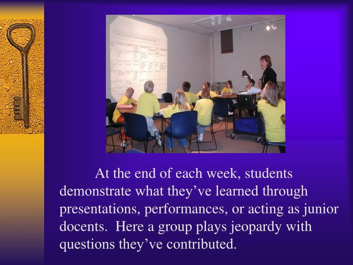 At the end of each week, students demonstrate what they've learned through presentations, performances, or acting as junior docents.  Here a group plays jeopardy with questions they've contributed.