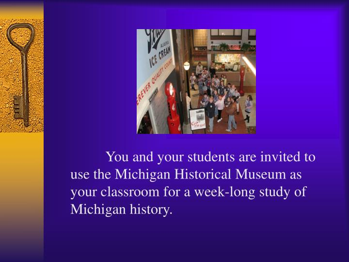 You and your students are invited to use the Michigan Historical Museum as your classroom for a week-long study of Michigan history.