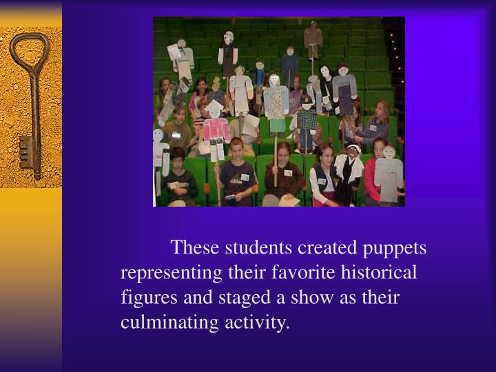 These students created puppets representing their favorite historical figures and staged a show as their culminating activity.