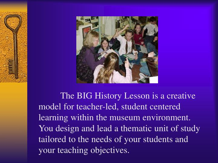 The BIG History Lesson is a creative model for teacher-led, student centered learning within the museum environment.  You design and lead a thematic unit of study tailored to the needs of your students and your teaching objectives.