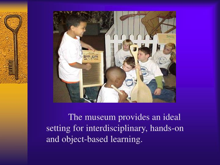 The museum provides an ideal setting for interdisciplinary, hands-on and object-based learning.