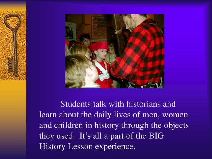 Students talk with historians and learn about the daily lives of men, women and children in history through the objects they used.